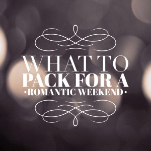 What to Pack For a Romantic Weekend Getaway