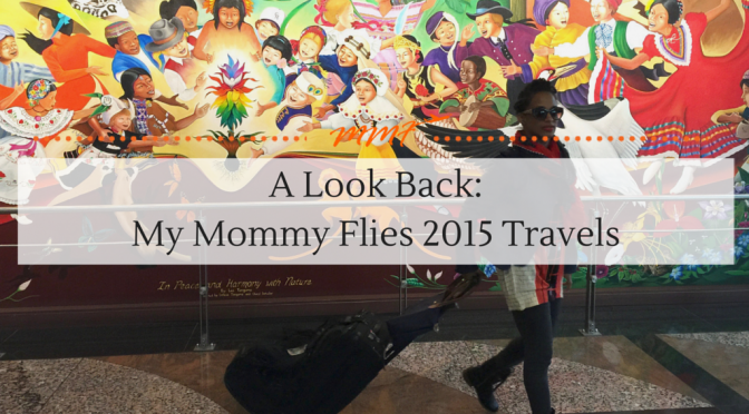 A Look Back: My Mommy Flies 2015 Travels
